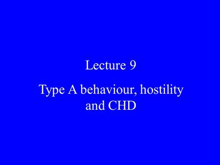 Lecture 9 Type A behaviour, hostility and CHD. Lecture 8 Reading There is material on Type A and hostility in the standard texts and general papers. See.