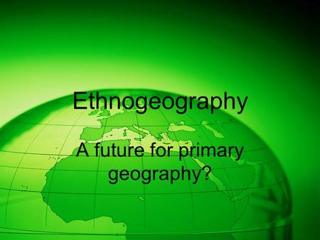 Ethnogeography A future for primary geography?. Everyday geography School geography.
