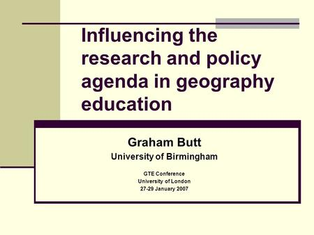 Influencing the research and policy agenda in geography education Graham Butt University of Birmingham GTE Conference University of London 27-29 January.