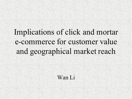 Implications of click and mortar e-commerce for customer value and geographical market reach Wan Li.