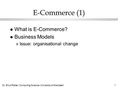 Dr. Ehud Reiter, Computing Science, University of Aberdeen1 E-Commerce (1) l What is E-Commerce? l Business Models »Issue: organisational change.