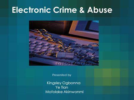 Electronic Crime & Abuse Presented by Kingsley Ogbonna Ye Tian Mofolake Akinwonmi.