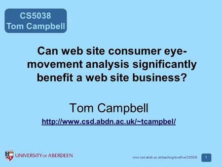 CS5038 Tom Campbell www.csd.abdn.ac.uk/teaching/levelfive/CS5036 1 Can web site consumer eye- movement analysis significantly benefit a web site business?
