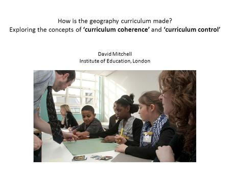 How is the geography curriculum made? Exploring the concepts of curriculum coherence and curriculum control David Mitchell Institute of Education, London.