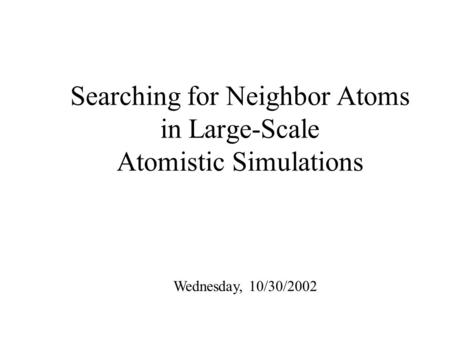 Searching for Neighbor Atoms in Large-Scale Atomistic Simulations Wednesday, 10/30/2002.