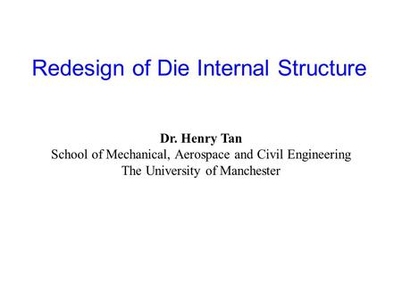 Redesign of Die Internal Structure Dr. Henry Tan School of Mechanical, Aerospace and Civil Engineering The University of Manchester.