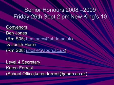 Senior Honours 2008 –2009 Friday 26th Sept 2 pmNew Kings 10 Convenors Ben Jones (Rm S05;  & Judith Hosie & Judith.