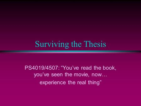 Surviving the Thesis PS4019/4507: Youve read the book, youve seen the movie, now… experience the real thing.