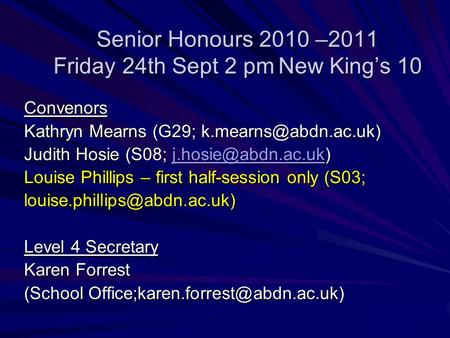 Senior Honours 2010 –2011 Friday 24th Sept 2 pmNew Kings 10 Convenors Kathryn Mearns (G29; Judith Hosie (S08;