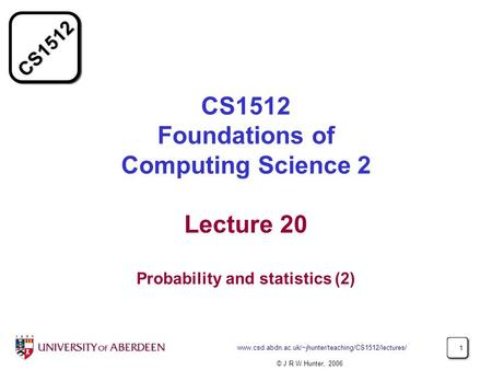 CS1512 Foundations of Computing Science 2 Lecture 20 Probability and statistics (2) www.csd.abdn.ac.uk/~jhunter/teaching/CS1512/lectures/ © J R W Hunter,
