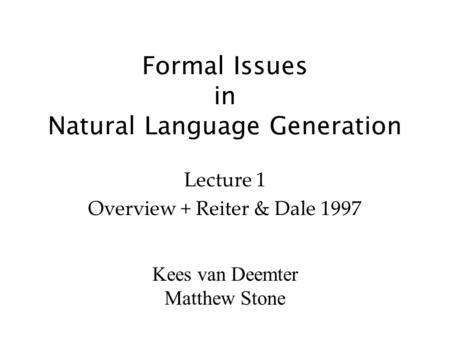 Kees van Deemter Matthew Stone Formal Issues in Natural Language Generation Lecture 1 Overview + Reiter & Dale 1997.