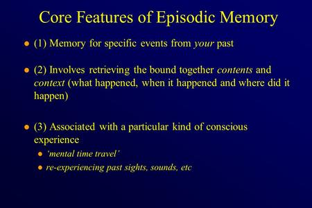Core Features of Episodic Memory l (1) Memory for specific events from your past l (2) Involves retrieving the bound together contents and context (what.
