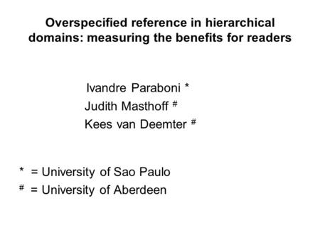 Overspecified reference in hierarchical domains: measuring the benefits for readers Ivandre Paraboni * Judith Masthoff # Kees van Deemter # * = University.