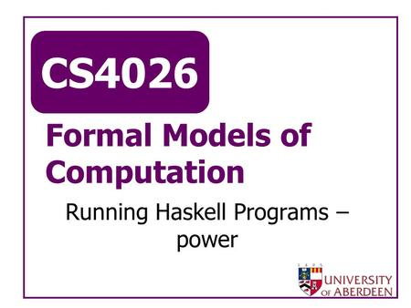 CS4026 Formal Models of Computation Running Haskell Programs – power.