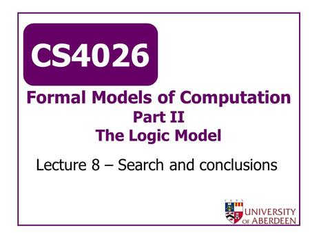 CS4026 Formal Models of Computation Part II The Logic Model Lecture 8 – Search and conclusions.