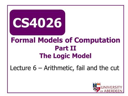 CS4026 Formal Models of Computation Part II The Logic Model Lecture 6 – Arithmetic, fail and the cut.