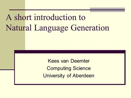A short introduction to Natural Language Generation Kees van Deemter Computing Science University of Aberdeen.