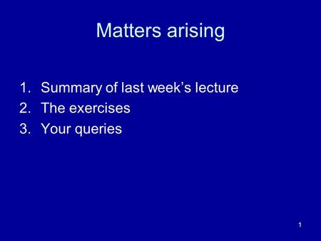 1 Matters arising 1.Summary of last weeks lecture 2.The exercises 3.Your queries.