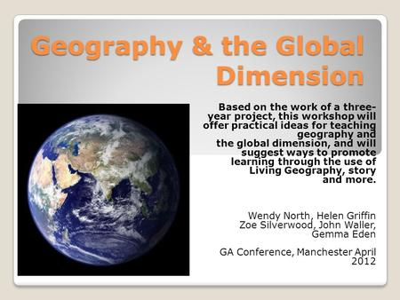 Geography & the Global Dimension Based on the work of a three- year project, this workshop will offer practical ideas for teaching geography and the global.