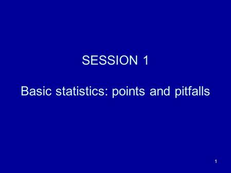 SESSION 1 Basic statistics: points and pitfalls