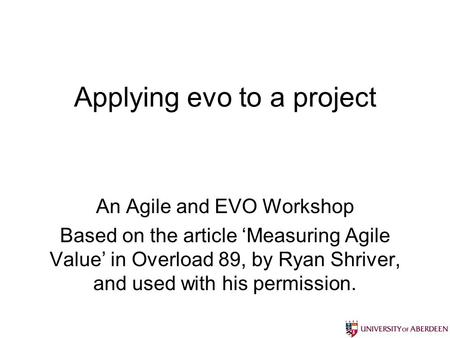 Applying evo to a project An Agile and EVO Workshop Based on the article Measuring Agile Value in Overload 89, by Ryan Shriver, and used with his permission.