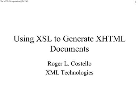 1 The MITRE Using XSL to Generate XHTML Documents Roger L. Costello XML Technologies.