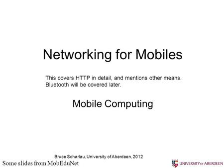 Bruce Scharlau, University of Aberdeen, 2012 Networking for Mobiles Mobile Computing Some slides from MobEduNet This covers HTTP in detail, and mentions.