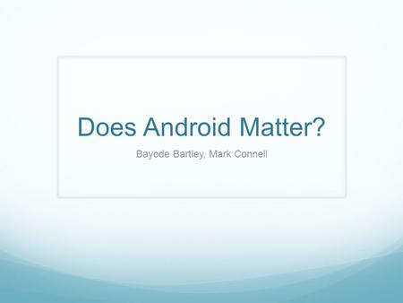 Does Android Matter? Bayode Bartley, Mark Connell.