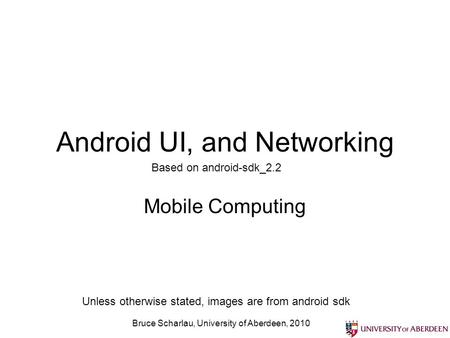 Bruce Scharlau, University of Aberdeen, 2010 Android UI, and Networking Mobile Computing Based on android-sdk_2.2 Unless otherwise stated, images are from.