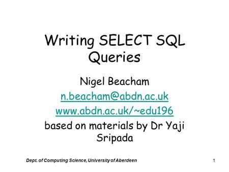 Dept. of Computing Science, University of Aberdeen1 Writing SELECT SQL Queries Nigel Beacham  based on materials.