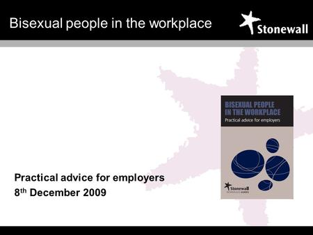 Bisexual people in the workplace Practical advice for employers 8 th December 2009.