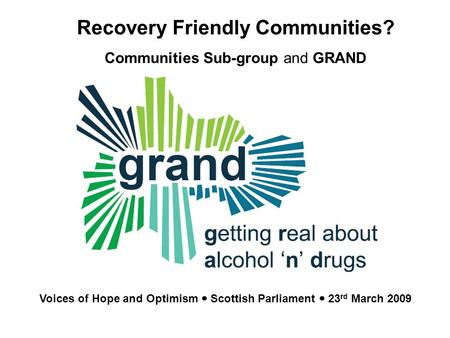 GRAND Getting Real about Alcohol N Drugs Community responses to alcohol and drug issues Recovery Friendly Communities? Communities Sub-group and GRAND.