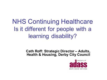 NHS Continuing Healthcare Is it different for people with a learning disability? Cath Roff: Strategic Director – Adults, Health & Housing, Derby City Council.