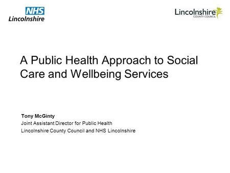 A Public Health Approach to Social Care and Wellbeing Services Tony McGinty Joint Assistant Director for Public Health Lincolnshire County Council and.