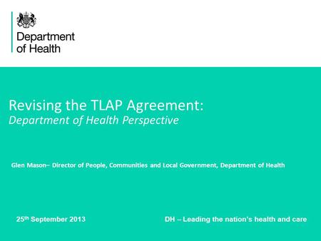 25 th September 2013 DH – Leading the nations health and care Revising the TLAP Agreement: Department of Health Perspective Glen Mason– Director of People,