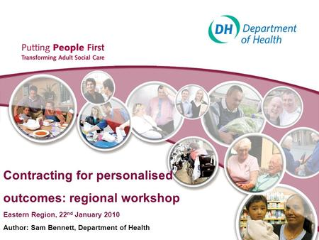 Contracting for personalised outcomes: regional workshop Eastern Region, 22 nd January 2010 Author: Sam Bennett, Department of Health.