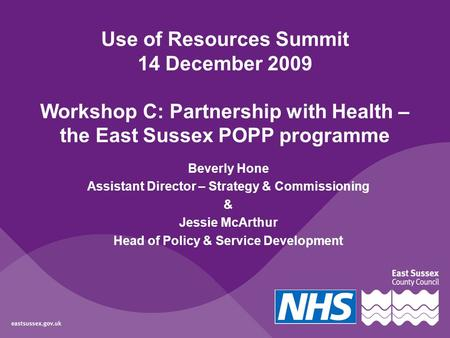 Use of Resources Summit 14 December 2009 Workshop C: Partnership with Health – the East Sussex POPP programme Beverly Hone Assistant Director – Strategy.