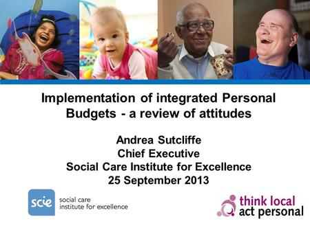 Implementation of integrated Personal Budgets - a review of attitudes Andrea Sutcliffe Chief Executive Social Care Institute for Excellence 25 September.