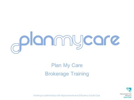 Plan My Care Brokerage Training Working in partnership with Improvement and Efficiency South East.