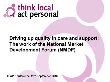 Driving up quality in care and support: The work of the National Market Development Forum (NMDF) TLAP Conference, 25 th September 2013.