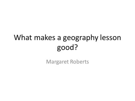 What makes a geography lesson good? Margaret Roberts.