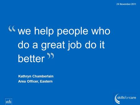 We help people who do a great job do it better 24 November 2011 Kathryn Chamberlain Area Officer, Eastern.