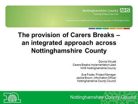 The provision of Carers Breaks – an integrated approach across Nottinghamshire County Donna Whyatt Carers Breaks Implementation Lead NHS Nottinghamshire.