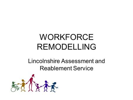 WORKFORCE REMODELLING Lincolnshire Assessment and Reablement Service.