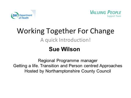Working Together For Change A quick Introduction! Sue Wilson Regional Programme manager Getting a life. Transition and Person centred Approaches Hosted.