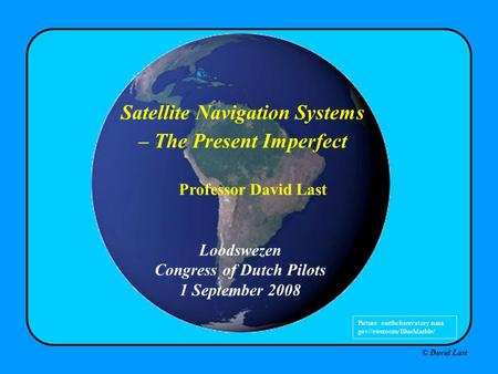 © David Last Loodswezen Congress of Dutch Pilots 1 September 2008 Satellite Navigation Systems – The Present Imperfect Professor David Last Picture: earthobservatory.nasa.