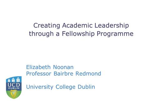 Creating Academic Leadership through a Fellowship Programme Elizabeth Noonan Professor Bairbre Redmond University College Dublin.