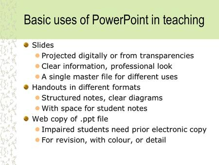 Basic uses of PowerPoint in teaching Slides Projected digitally or from transparencies Clear information, professional look A single master file for different.