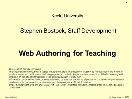 © Keele university 2003 Web Authoring 1 Keele University Stephen Bostock, Staff Development Web Authoring for Teaching Keele 2002. All rights reserved.