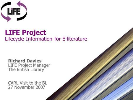 LIFE Project Lifecycle Information for E-literature Richard Davies LIFE Project Manager The British Library CARL Visit to the BL 27 November 2007.